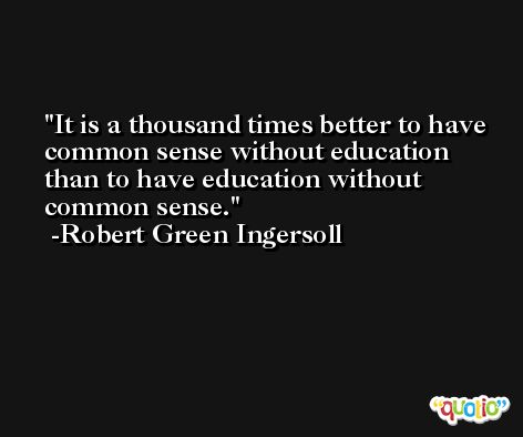It is a thousand times better to have common sense without education than to have education without common sense. -Robert Green Ingersoll