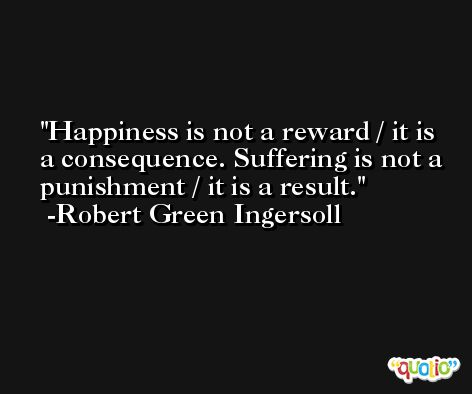 Happiness is not a reward / it is a consequence. Suffering is not a punishment / it is a result. -Robert Green Ingersoll
