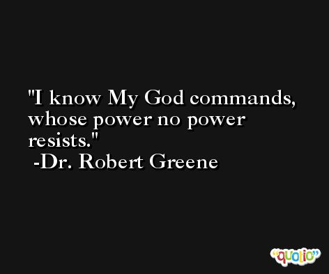 I know My God commands, whose power no power resists. -Dr. Robert Greene