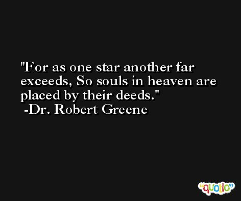 For as one star another far exceeds, So souls in heaven are placed by their deeds. -Dr. Robert Greene
