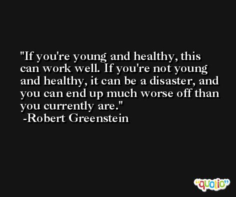 If you're young and healthy, this can work well. If you're not young and healthy, it can be a disaster, and you can end up much worse off than you currently are. -Robert Greenstein