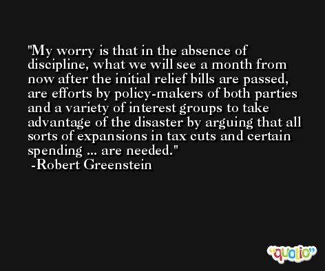 My worry is that in the absence of discipline, what we will see a month from now after the initial relief bills are passed, are efforts by policy-makers of both parties and a variety of interest groups to take advantage of the disaster by arguing that all sorts of expansions in tax cuts and certain spending ... are needed. -Robert Greenstein