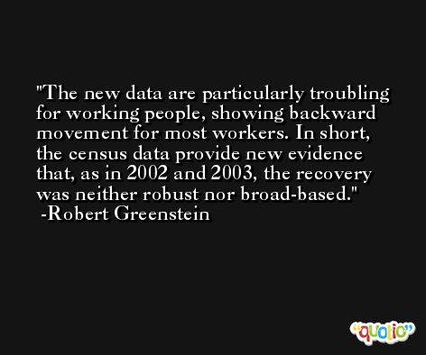 The new data are particularly troubling for working people, showing backward movement for most workers. In short, the census data provide new evidence that, as in 2002 and 2003, the recovery was neither robust nor broad-based. -Robert Greenstein