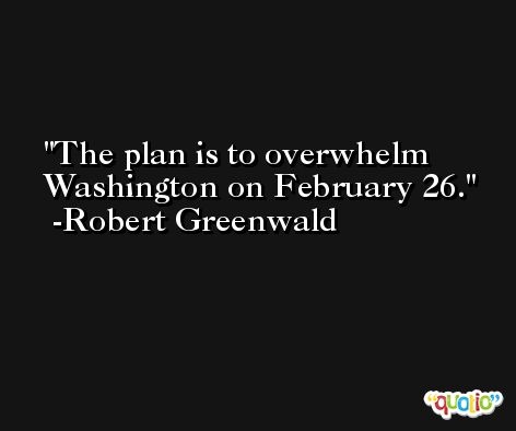 The plan is to overwhelm Washington on February 26. -Robert Greenwald