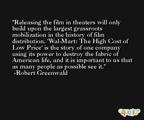 Releasing the film in theaters will only build upon the largest grassroots mobilization in the history of film distribution. 'Wal-Mart: The High Cost of Low Price' is the story of one company using its power to destroy the fabric of American life, and it is important to us that as many people as possible see it. -Robert Greenwald