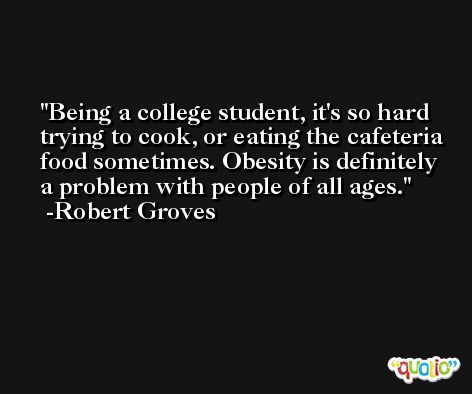 Being a college student, it's so hard trying to cook, or eating the cafeteria food sometimes. Obesity is definitely a problem with people of all ages. -Robert Groves