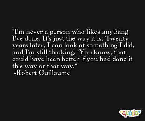 I'm never a person who likes anything I've done. It's just the way it is. Twenty years later, I can look at something I did, and I'm still thinking, 'You know, that could have been better if you had done it this way or that way. -Robert Guillaume