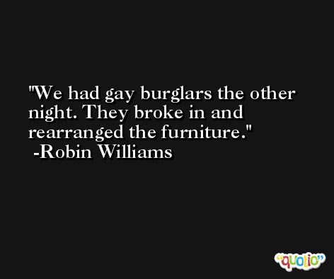 We had gay burglars the other night. They broke in and rearranged the furniture. -Robin Williams
