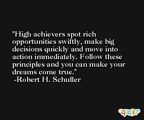 High achievers spot rich opportunities swiftly, make big decisions quickly and move into action immediately. Follow these principles and you can make your dreams come true. -Robert H. Schuller