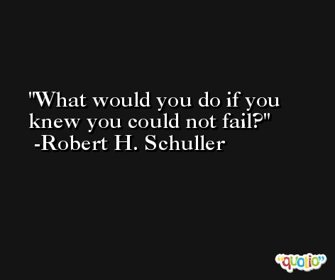 What would you do if you knew you could not fail? -Robert H. Schuller