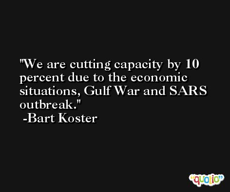 We are cutting capacity by 10 percent due to the economic situations, Gulf War and SARS outbreak. -Bart Koster