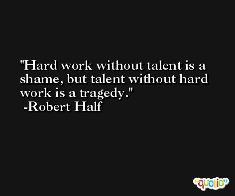 Hard work without talent is a shame, but talent without hard work is a tragedy. -Robert Half