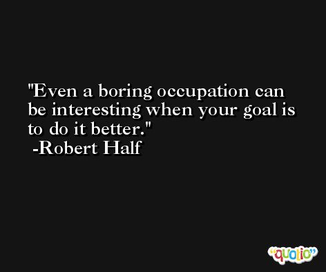 Even a boring occupation can be interesting when your goal is to do it better. -Robert Half