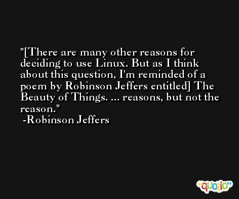 [There are many other reasons for deciding to use Linux. But as I think about this question, I'm reminded of a poem by Robinson Jeffers entitled] The Beauty of Things. ... reasons, but not the reason. -Robinson Jeffers