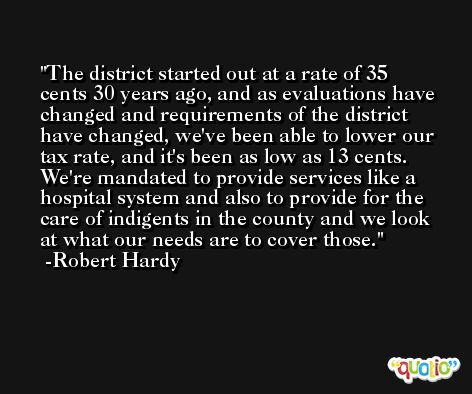 The district started out at a rate of 35 cents 30 years ago, and as evaluations have changed and requirements of the district have changed, we've been able to lower our tax rate, and it's been as low as 13 cents. We're mandated to provide services like a hospital system and also to provide for the care of indigents in the county and we look at what our needs are to cover those. -Robert Hardy
