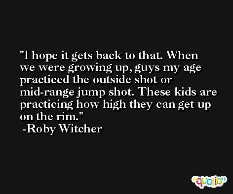 I hope it gets back to that. When we were growing up, guys my age practiced the outside shot or mid-range jump shot. These kids are practicing how high they can get up on the rim. -Roby Witcher