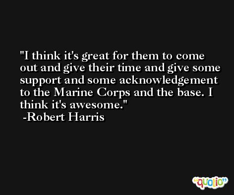 I think it's great for them to come out and give their time and give some support and some acknowledgement to the Marine Corps and the base. I think it's awesome. -Robert Harris