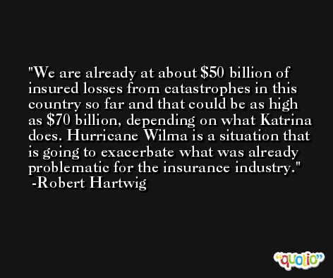 We are already at about $50 billion of insured losses from catastrophes in this country so far and that could be as high as $70 billion, depending on what Katrina does. Hurricane Wilma is a situation that is going to exacerbate what was already problematic for the insurance industry. -Robert Hartwig