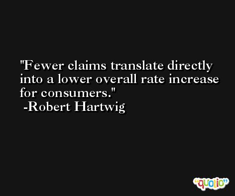 Fewer claims translate directly into a lower overall rate increase for consumers. -Robert Hartwig