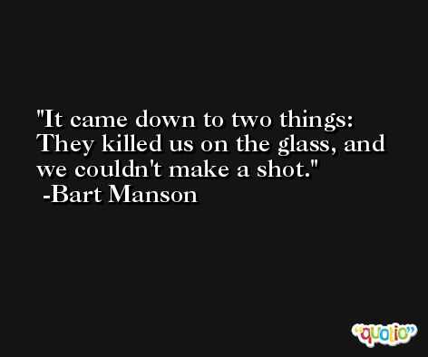 It came down to two things: They killed us on the glass, and we couldn't make a shot. -Bart Manson