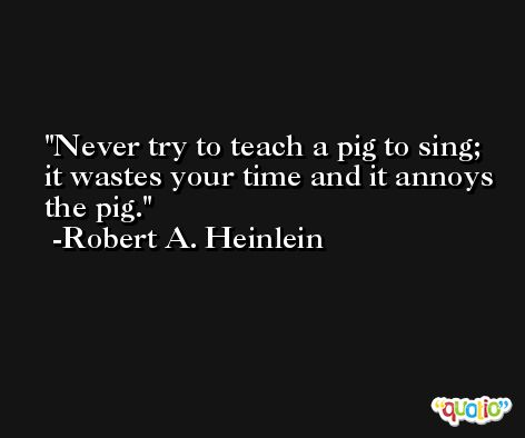 Never try to teach a pig to sing; it wastes your time and it annoys the pig. -Robert A. Heinlein