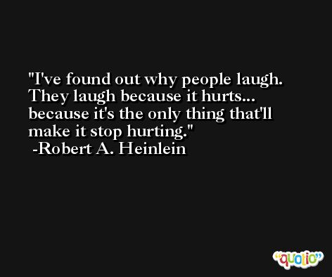 I've found out why people laugh. They laugh because it hurts... because it's the only thing that'll make it stop hurting. -Robert A. Heinlein