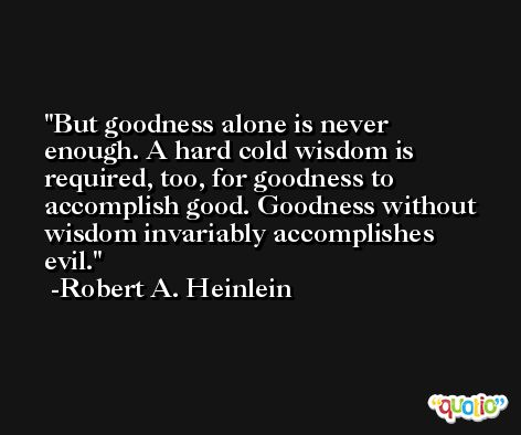 But goodness alone is never enough. A hard cold wisdom is required, too, for goodness to accomplish good. Goodness without wisdom invariably accomplishes evil. -Robert A. Heinlein