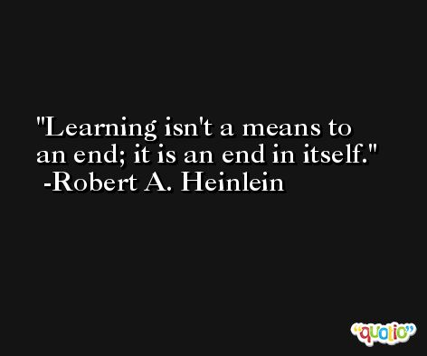 Learning isn't a means to an end; it is an end in itself. -Robert A. Heinlein