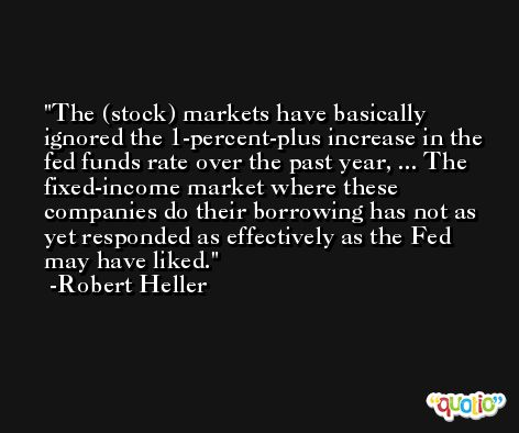 The (stock) markets have basically ignored the 1-percent-plus increase in the fed funds rate over the past year, ... The fixed-income market where these companies do their borrowing has not as yet responded as effectively as the Fed may have liked. -Robert Heller