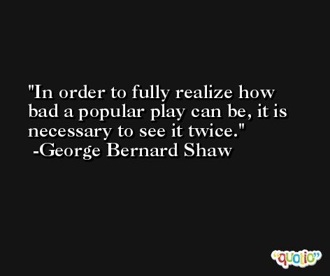 In order to fully realize how bad a popular play can be, it is necessary to see it twice. -George Bernard Shaw