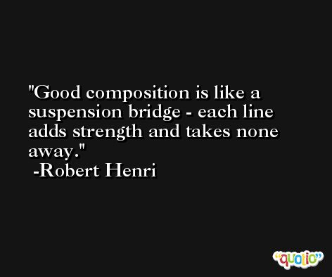 Good composition is like a suspension bridge - each line adds strength and takes none away. -Robert Henri