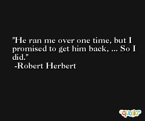 He ran me over one time, but I promised to get him back, ... So I did. -Robert Herbert