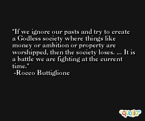 If we ignore our pasts and try to create a Godless society where things like money or ambition or property are worshipped, then the society loses. ... It is a battle we are fighting at the current time. -Rocco Buttiglione