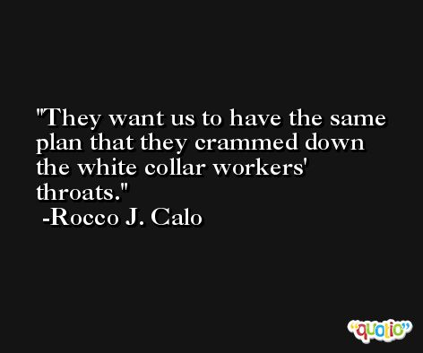 They want us to have the same plan that they crammed down the white collar workers' throats. -Rocco J. Calo