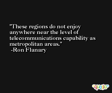 These regions do not enjoy anywhere near the level of telecommunications capability as metropolitan areas. -Ron Flanary