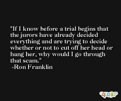 If I know before a trial begins that the jurors have already decided everything and are trying to decide whether or not to cut off her head or hang her, why would I go through that scam. -Ron Franklin