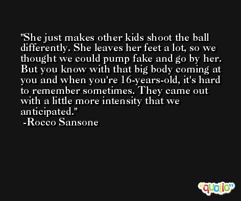 She just makes other kids shoot the ball differently. She leaves her feet a lot, so we thought we could pump fake and go by her. But you know with that big body coming at you and when you're 16-years-old, it's hard to remember sometimes. They came out with a little more intensity that we anticipated. -Rocco Sansone