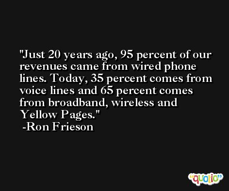Just 20 years ago, 95 percent of our revenues came from wired phone lines. Today, 35 percent comes from voice lines and 65 percent comes from broadband, wireless and Yellow Pages. -Ron Frieson