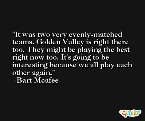 It was two very evenly-matched teams. Golden Valley is right there too. They might be playing the best right now too. It's going to be interesting because we all play each other again. -Bart Mcafee