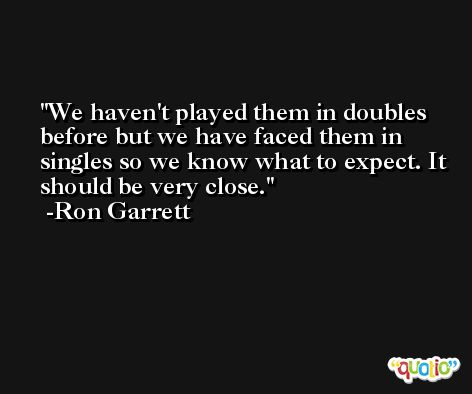 We haven't played them in doubles before but we have faced them in singles so we know what to expect. It should be very close. -Ron Garrett