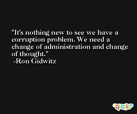 It's nothing new to see we have a corruption problem. We need a change of administration and change of thought. -Ron Gidwitz