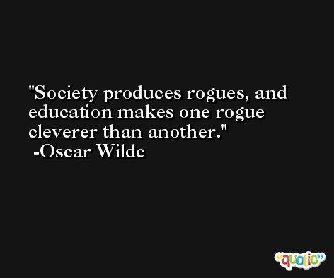 Society produces rogues, and education makes one rogue cleverer than another. -Oscar Wilde