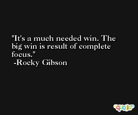 It's a much needed win. The big win is result of complete focus. -Rocky Gibson