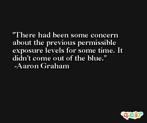 There had been some concern about the previous permissible exposure levels for some time. It didn't come out of the blue. -Aaron Graham
