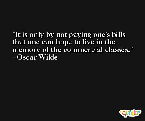 It is only by not paying one's bills that one can hope to live in the memory of the commercial classes. -Oscar Wilde
