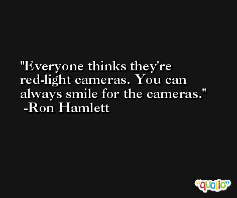 Everyone thinks they're red-light cameras. You can always smile for the cameras. -Ron Hamlett