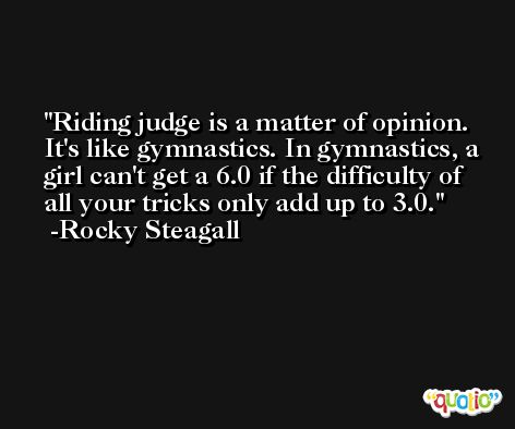 Riding judge is a matter of opinion. It's like gymnastics. In gymnastics, a girl can't get a 6.0 if the difficulty of all your tricks only add up to 3.0. -Rocky Steagall