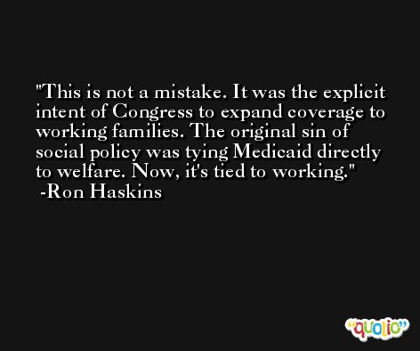 This is not a mistake. It was the explicit intent of Congress to expand coverage to working families. The original sin of social policy was tying Medicaid directly to welfare. Now, it's tied to working. -Ron Haskins