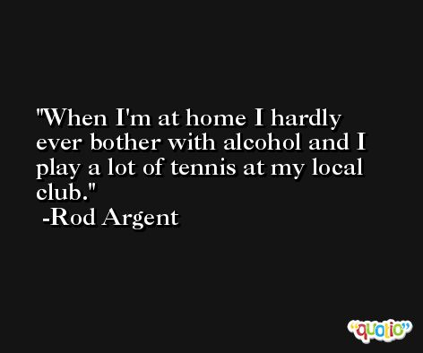 When I'm at home I hardly ever bother with alcohol and I play a lot of tennis at my local club. -Rod Argent