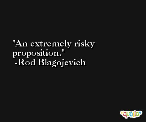 An extremely risky proposition. -Rod Blagojevich